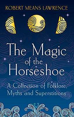 The Magic of the Horseshoe: A Collection of Folklore, Myths and Superstitions