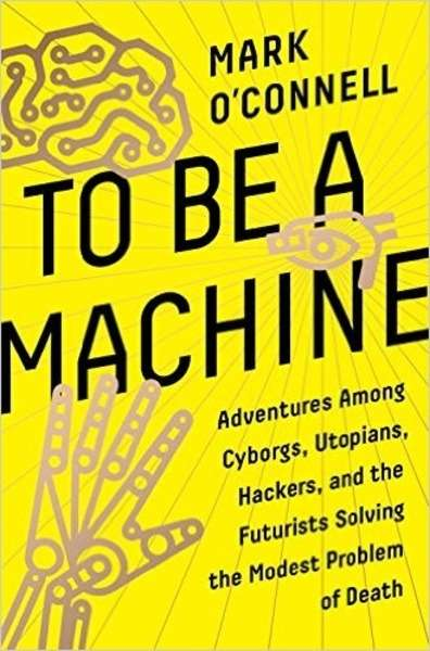 To Be a Machine: Adventures Among Cyborgs, Utopians, Hackers, and the Futurists Solving the Modest Problem of De