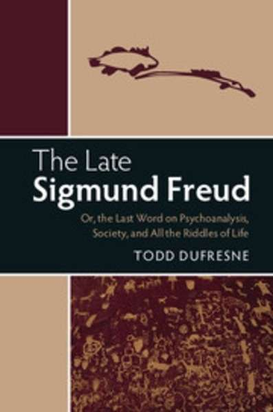The Late Sigmund Freud : Or, the Last Word on Psychoanalysis, Society, and All the Riddles of Life