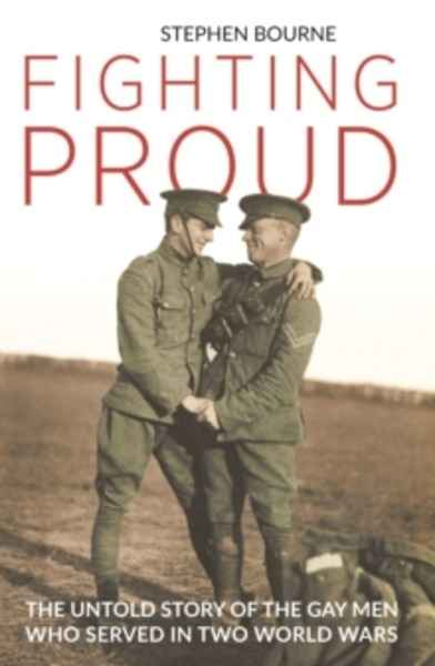 Fighting Proud : The Untold Story of the Gay Men Who Served in Two World Wars
