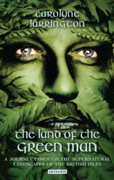 The Land of the Green Man : A Journey Through the Supernatural Landscapes of the British Isles
