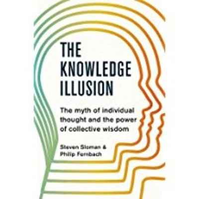 The Knowledge Illusion : The myth of individual thought and the power of collective wisdom