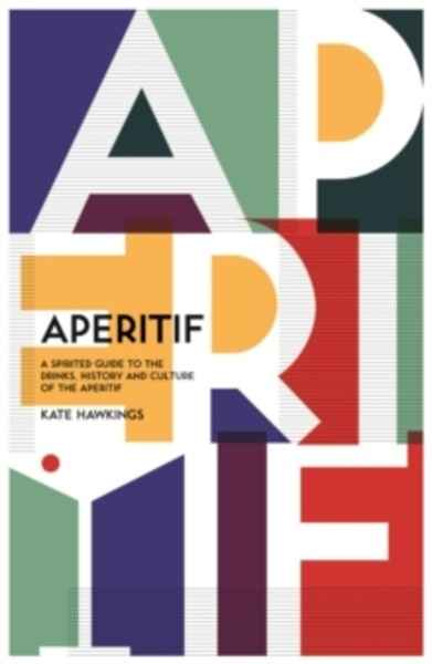 Aperitif : A spirited guide to the drinks, history and culture of the aperitif