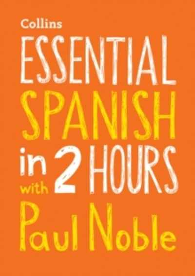 Essential Spanish in 2 Hours with Paul Noble : Your Key to Language Success