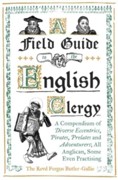 A Field Guide to the English Clergy : A Compendium of Diverse Eccentrics, Pirates, Prelates and Adventurers; All