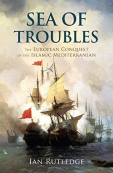 Sea of Troubles : The European Conquest of the Islamic Mediterranean c1750-1918