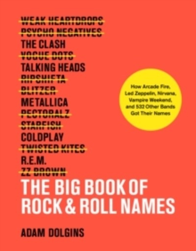 The Big Book of Rock'n'Roll Names: How Arcade Fire, Led Zeppelin, Nirvana, Vampire Weekend, and 532 Other Bands