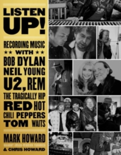 Listen Up! : Recording Music with Bob Dylan, Neil Young, U2, The Tragically Hip, REM, Iggy Pop, Red Hot Chili Pe