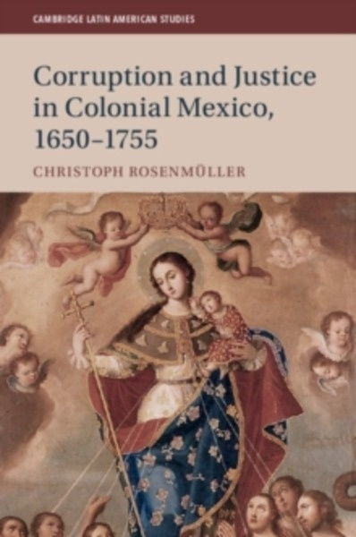 Cambridge Latin American Studies : Corruption and Justice in Colonial Mexico, 1650-1755