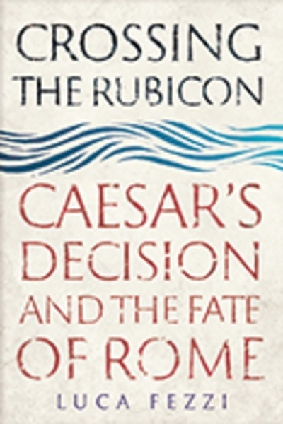 Crossing the Rubicon : Caesar's Decision and the Fate of Rome