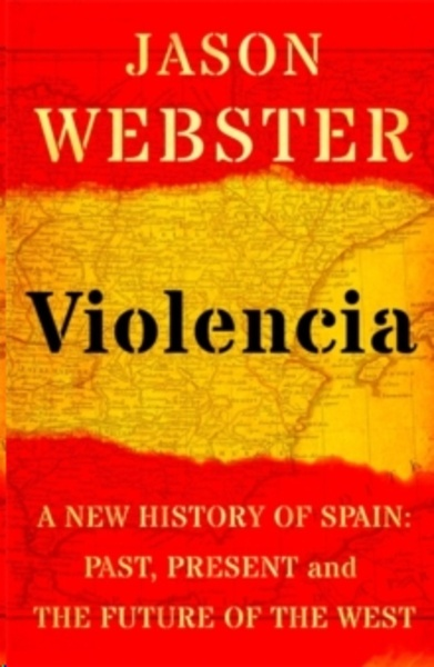 Violencia : A New History of Spain: Past, Present and the Future of the West