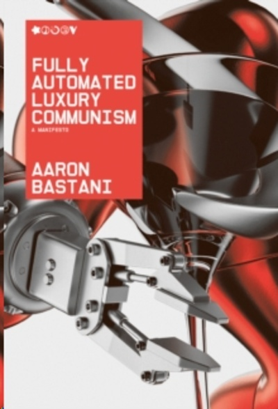 Fully Automated Luxury Communism : A Manifesto