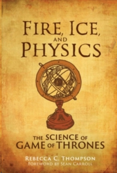Fire, Ice, and Physics : The Science of Game of Thrones