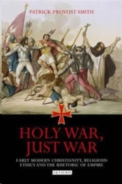 Holy War, Just War : Early Modern Christianity, Religious Ethics and the Rhetoric of Empire