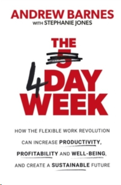 The 4 Day Week : How the Flexible Work Revolution Can Increase Productivity, Profitability and Well-being, and C