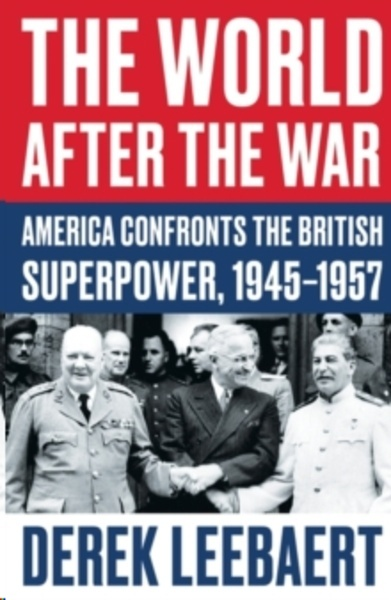 The World After the War : America Confronts the British Superpower, 1945-1957
