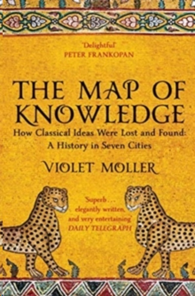 The Map of Knowledge : How Classical Ideas Were Lost and Found: A History in Seven Cities