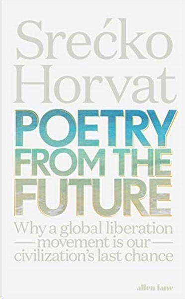 Poetry from the Future : Why a Global Liberation Movement Is Our Civilisation's Last Chance