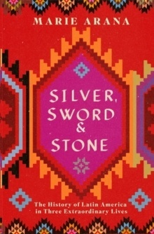 Silver, Sword and Stone : The Story of Latin America in Three Extraordinary Lives