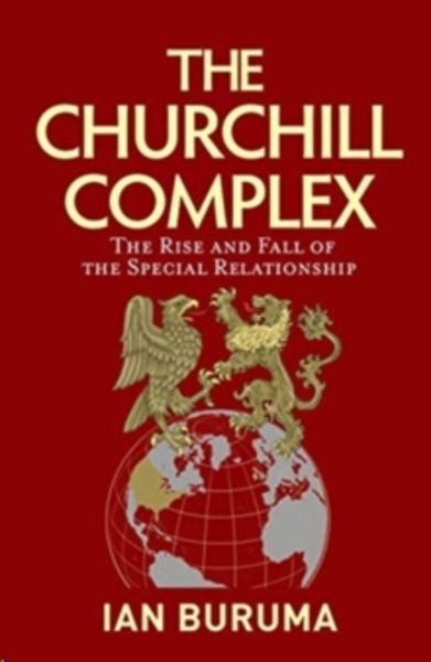 The Churchill Complex : The Rise and Fall of the Special Relationship and the End of the Anglo-American Order