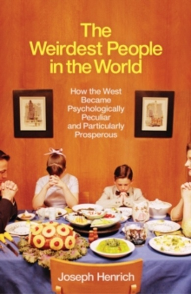 The Weirdest People in the World : How the West Became Psychologically Peculiar and Particularly Prosperous