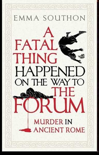 A Fatal Thing Happened on the Way to the Forum : Murder in Ancient Rome