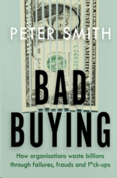 Bad Buying : How organisations waste billions through failures, frauds and f*ck-ups