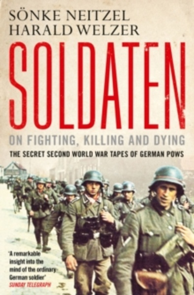 Soldaten - On Fighting, Killing and Dying : The Secret Second World War Tapes of German POWs