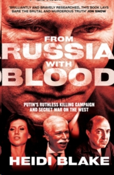 From Russia with Blood : Putin'S Ruthless Killing Campaign and Secret War on the West