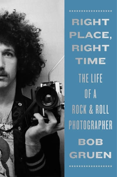 Right Place, Right Time : The Life of a Rock x{0026} Roll Photographer