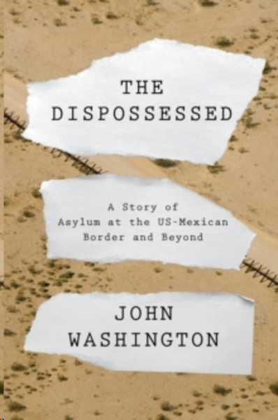 The Dispossessed : AStory of Asylum and the US-Mexican Border and Beyond