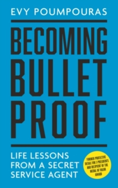 Becoming Bulletproof : Life Lessons from a Secret Service Agent